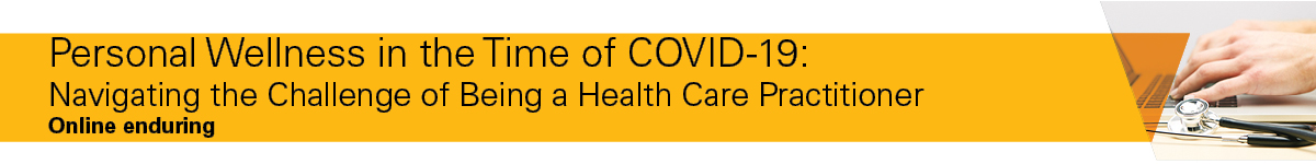 Personal Wellness in the Time of COVID: Navigating the Challenge of Being a Health Care Practitioner Banner